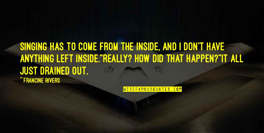 Drained Quotes By Francine Rivers: singing has to come from the inside, and