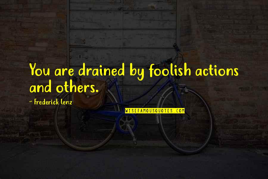 Drained Quotes By Frederick Lenz: You are drained by foolish actions and others.