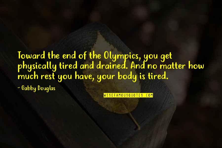 Drained Quotes By Gabby Douglas: Toward the end of the Olympics, you get