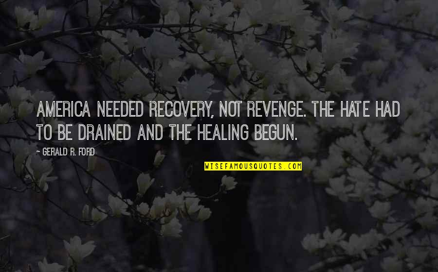Drained Quotes By Gerald R. Ford: America needed recovery, not revenge. The hate had