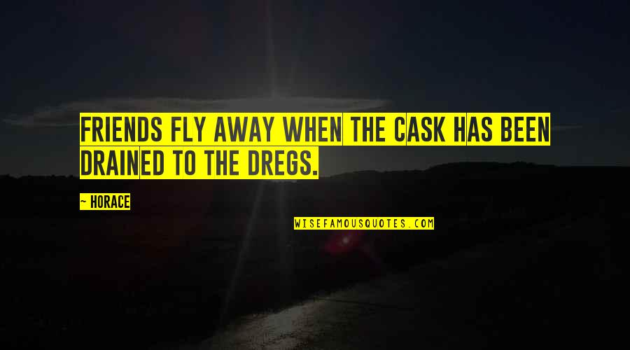 Drained Quotes By Horace: Friends fly away when the cask has been