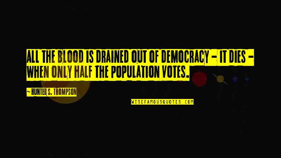 Drained Quotes By Hunter S. Thompson: All the blood is drained out of democracy