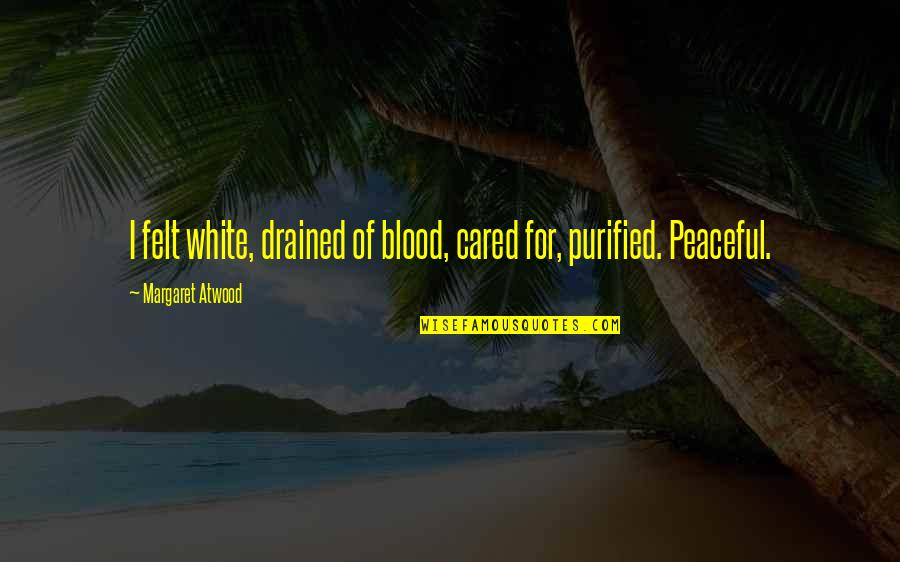 Drained Quotes By Margaret Atwood: I felt white, drained of blood, cared for,
