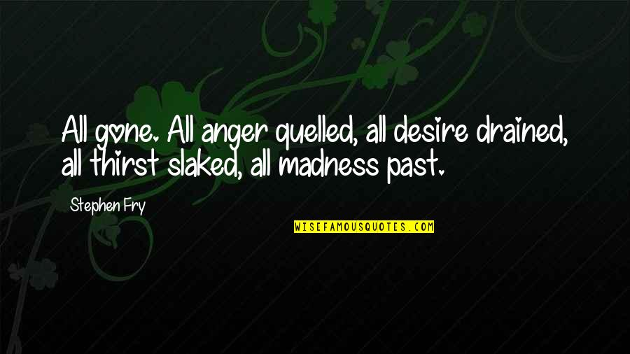 Drained Quotes By Stephen Fry: All gone. All anger quelled, all desire drained,