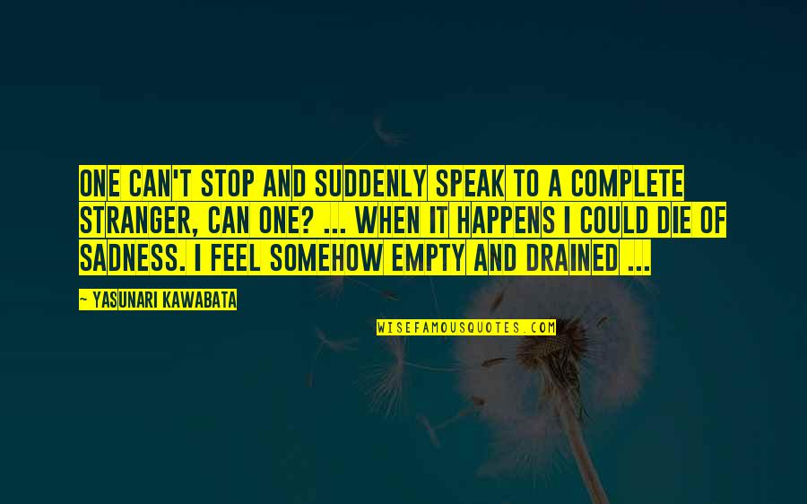 Drained Quotes By Yasunari Kawabata: One can't stop and suddenly speak to a