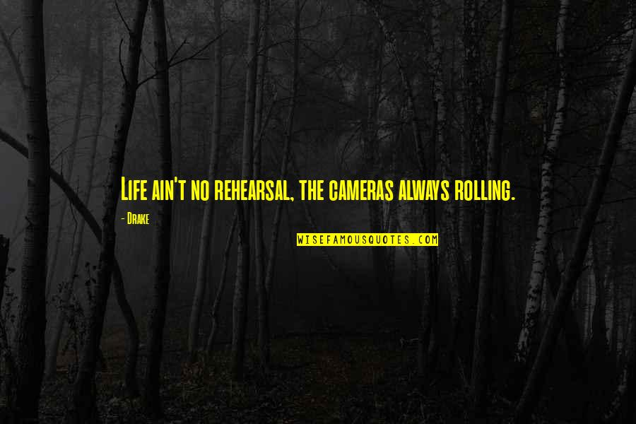 Drake Cameras Quotes By Drake: Life ain't no rehearsal, the cameras always rolling.