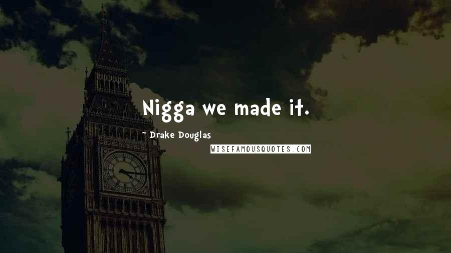 Drake Douglas quotes: Nigga we made it.