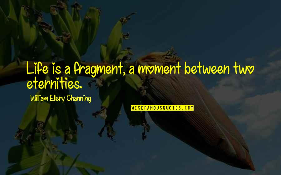Drake Equation Quotes By William Ellery Channing: Life is a fragment, a moment between two