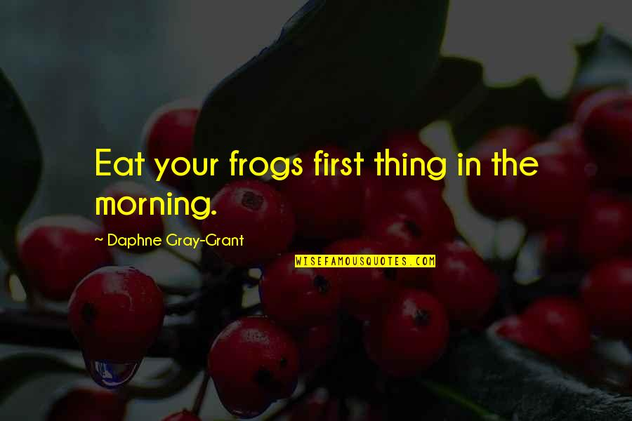Drake We're Going Home Quotes By Daphne Gray-Grant: Eat your frogs first thing in the morning.