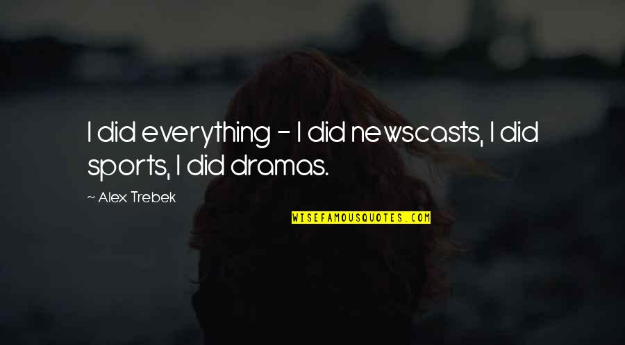Dramas Quotes By Alex Trebek: I did everything - I did newscasts, I