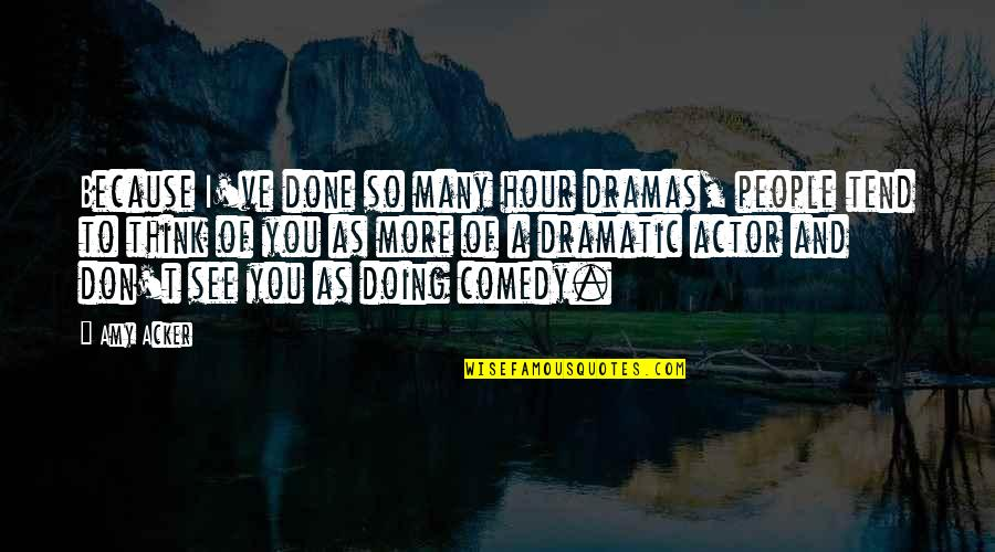 Dramas Quotes By Amy Acker: Because I've done so many hour dramas, people