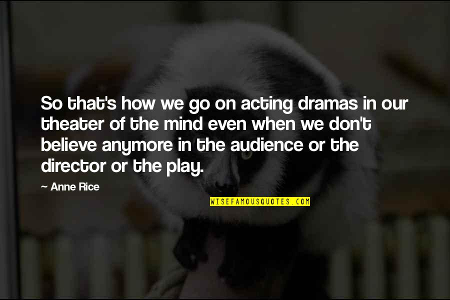Dramas Quotes By Anne Rice: So that's how we go on acting dramas