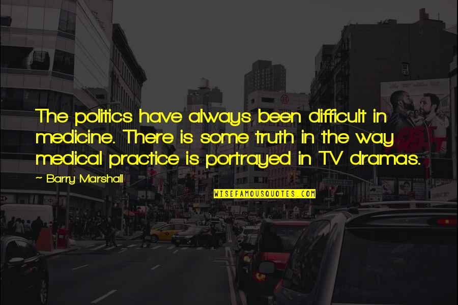 Dramas Quotes By Barry Marshall: The politics have always been difficult in medicine.