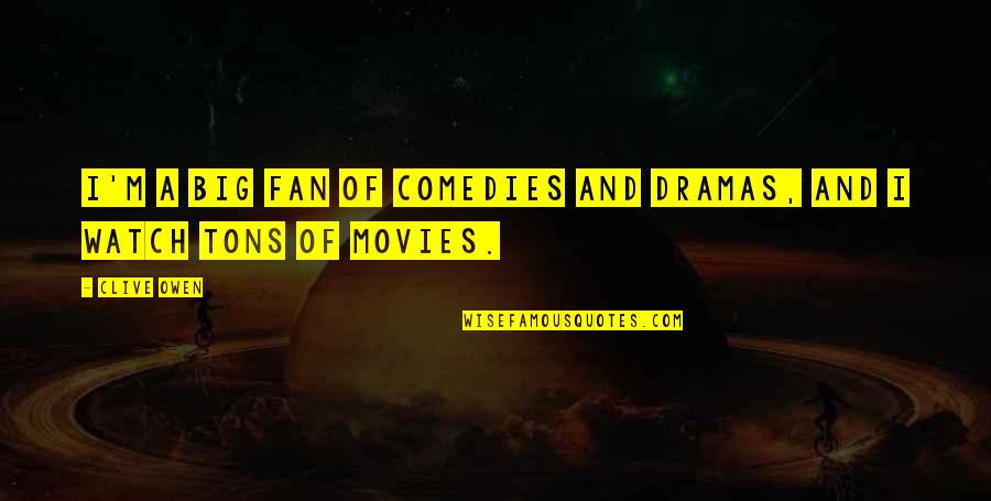 Dramas Quotes By Clive Owen: I'm a big fan of comedies and dramas,
