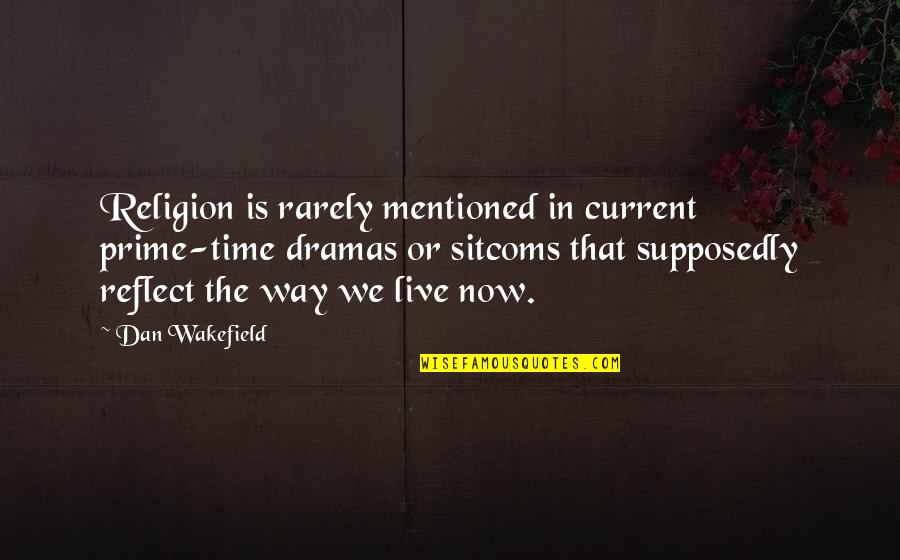 Dramas Quotes By Dan Wakefield: Religion is rarely mentioned in current prime-time dramas