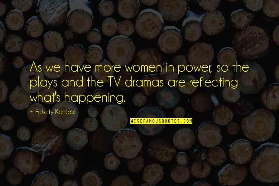 Dramas Quotes By Felicity Kendal: As we have more women in power, so
