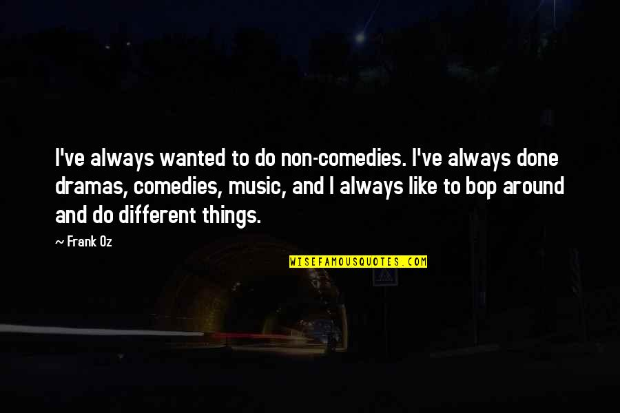 Dramas Quotes By Frank Oz: I've always wanted to do non-comedies. I've always