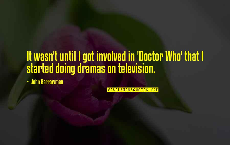 Dramas Quotes By John Barrowman: It wasn't until I got involved in 'Doctor