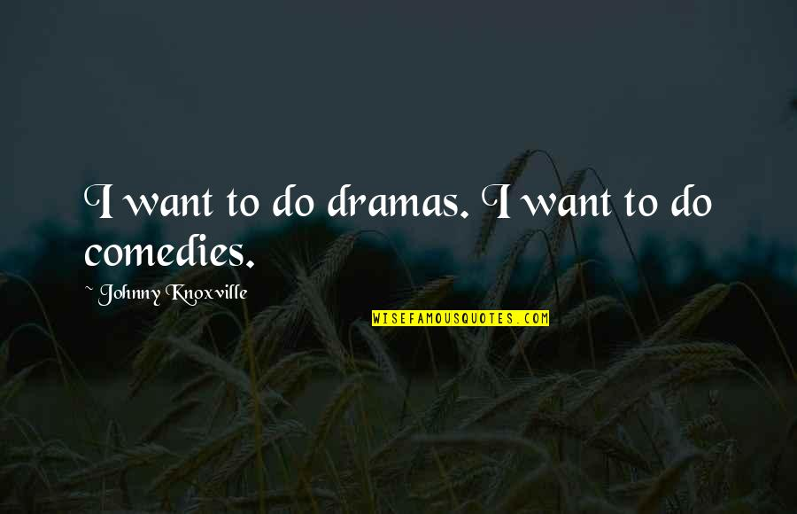Dramas Quotes By Johnny Knoxville: I want to do dramas. I want to