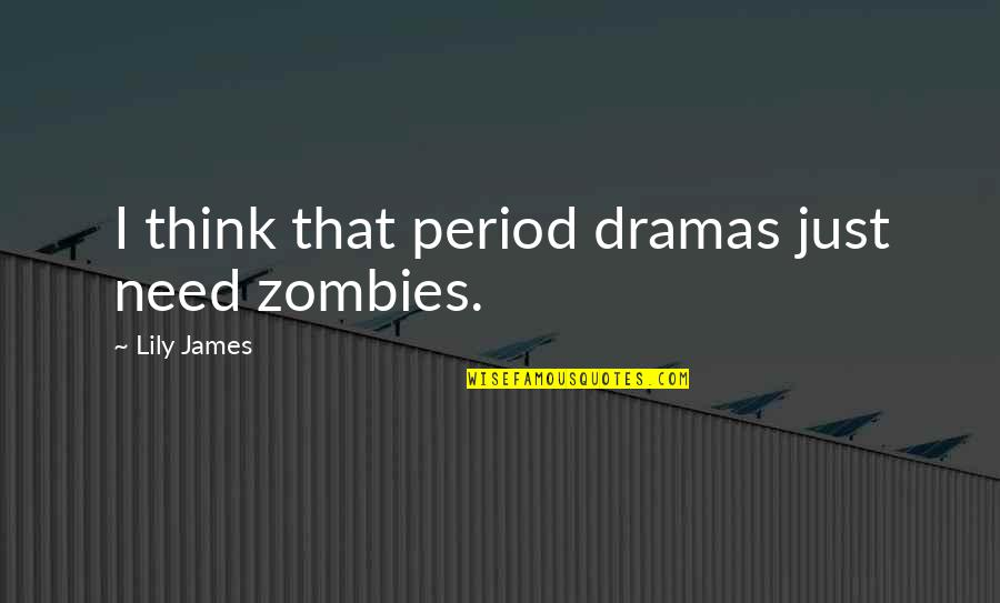 Dramas Quotes By Lily James: I think that period dramas just need zombies.