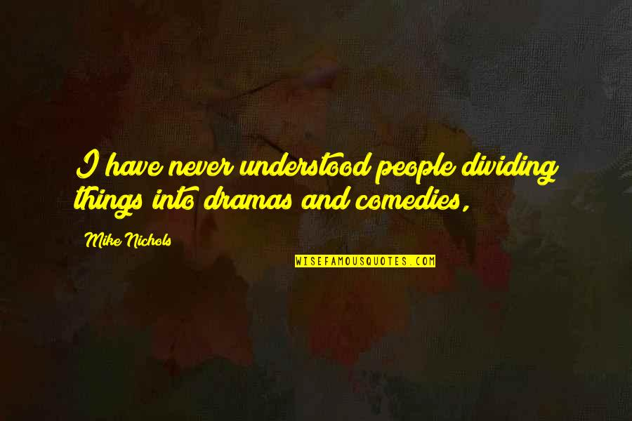 Dramas Quotes By Mike Nichols: I have never understood people dividing things into