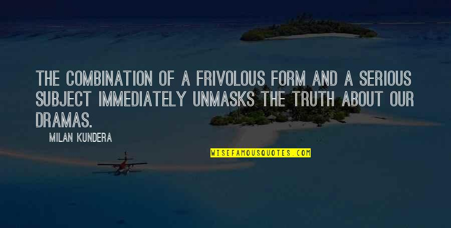 Dramas Quotes By Milan Kundera: The combination of a frivolous form and a