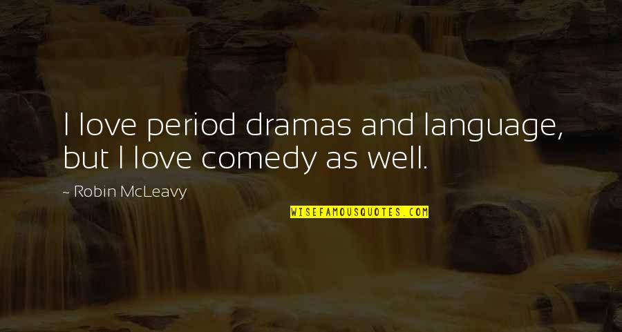 Dramas Quotes By Robin McLeavy: I love period dramas and language, but I