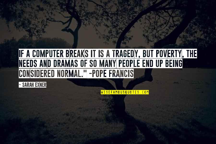 Dramas Quotes By Sarah Exner: If a computer breaks it is a tragedy,