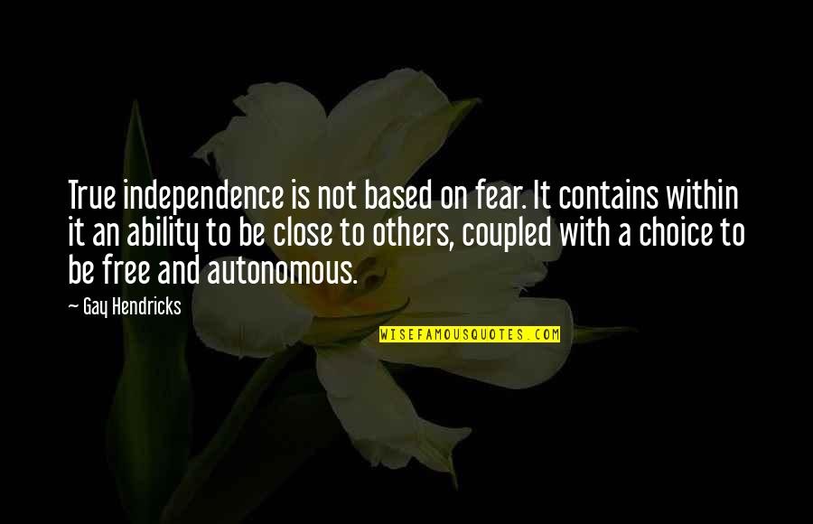 Dramaticit's Quotes By Gay Hendricks: True independence is not based on fear. It
