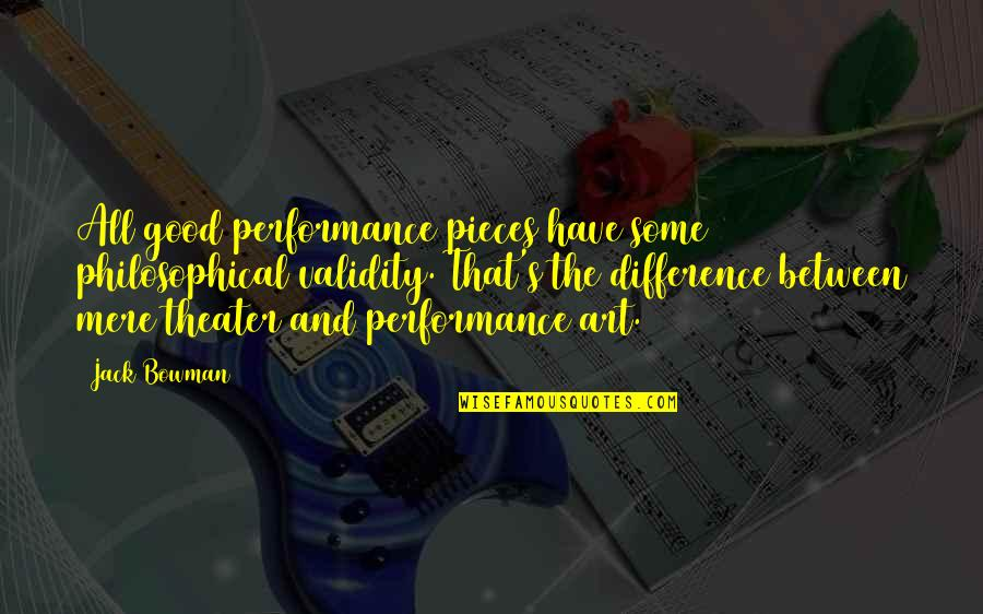 Dramaticit's Quotes By Jack Bowman: All good performance pieces have some philosophical validity.