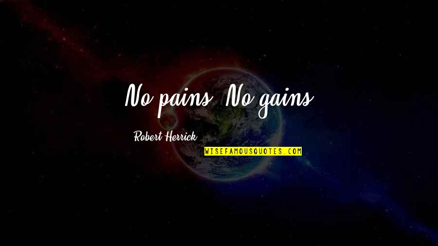 Dramaticit's Quotes By Robert Herrick: No pains. No gains