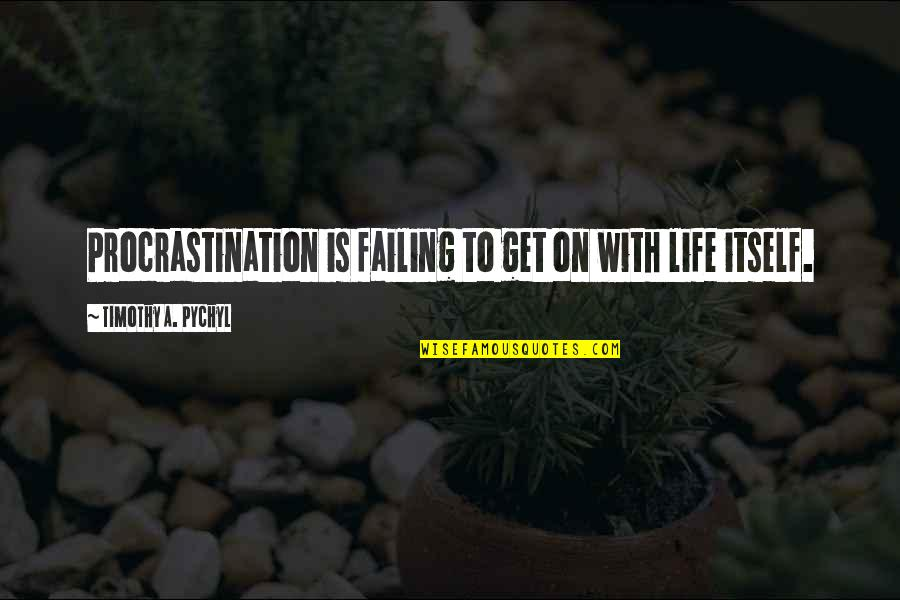 Dramaticit's Quotes By Timothy A. Pychyl: Procrastination is failing to get on with life
