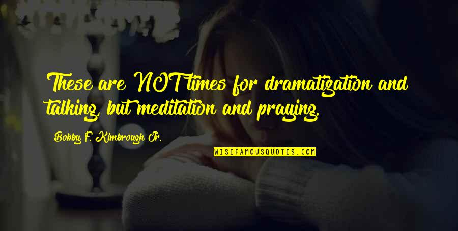 Dramatization's Quotes By Bobby F. Kimbrough Jr.: These are NOT times for dramatization and talking,