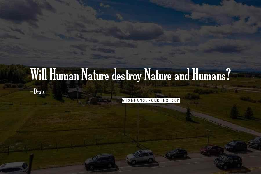 Drats quotes: Will Human Nature destroy Nature and Humans?