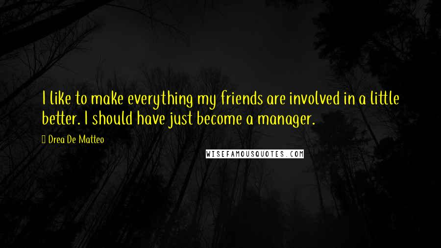 Drea De Matteo quotes: I like to make everything my friends are involved in a little better. I should have just become a manager.