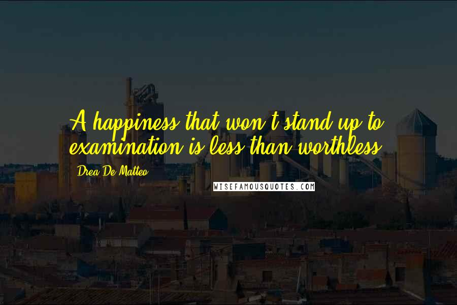 Drea De Matteo quotes: A happiness that won't stand up to examination is less than worthless.
