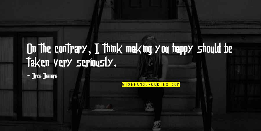 Drea Quotes By Drea Damara: On the contrary, I think making you happy