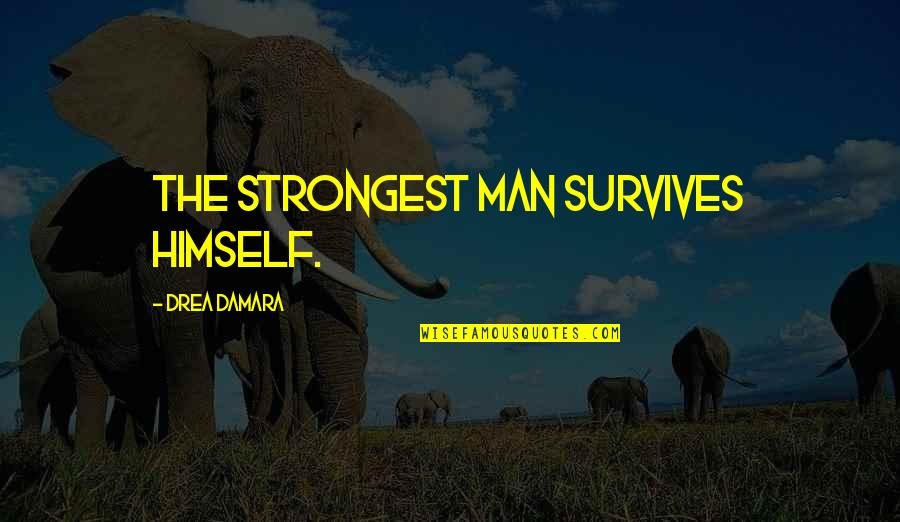 Drea Quotes By Drea Damara: The strongest man survives himself.