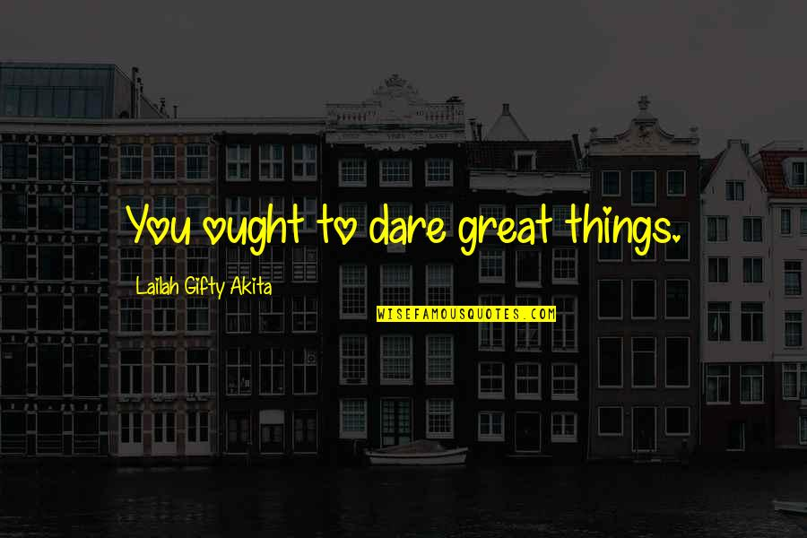 Drea Quotes By Lailah Gifty Akita: You ought to dare great things.