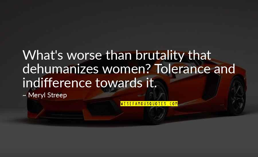 Dreadlock Rasta Quotes By Meryl Streep: What's worse than brutality that dehumanizes women? Tolerance