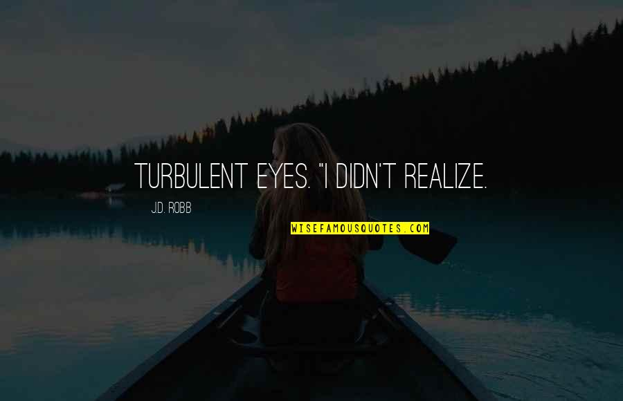 """Dreaful Quotes By J.D. Robb: turbulent eyes. """"I didn't realize."""