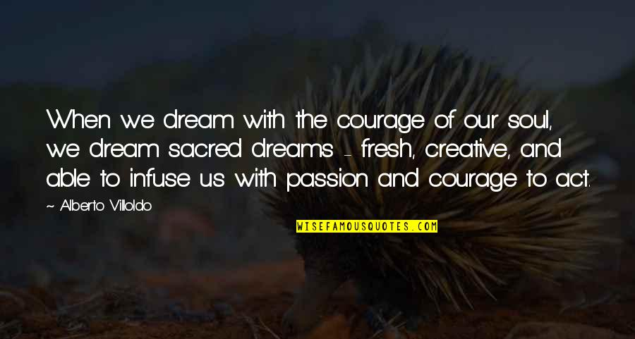 Dream Act Quotes By Alberto Villoldo: When we dream with the courage of our