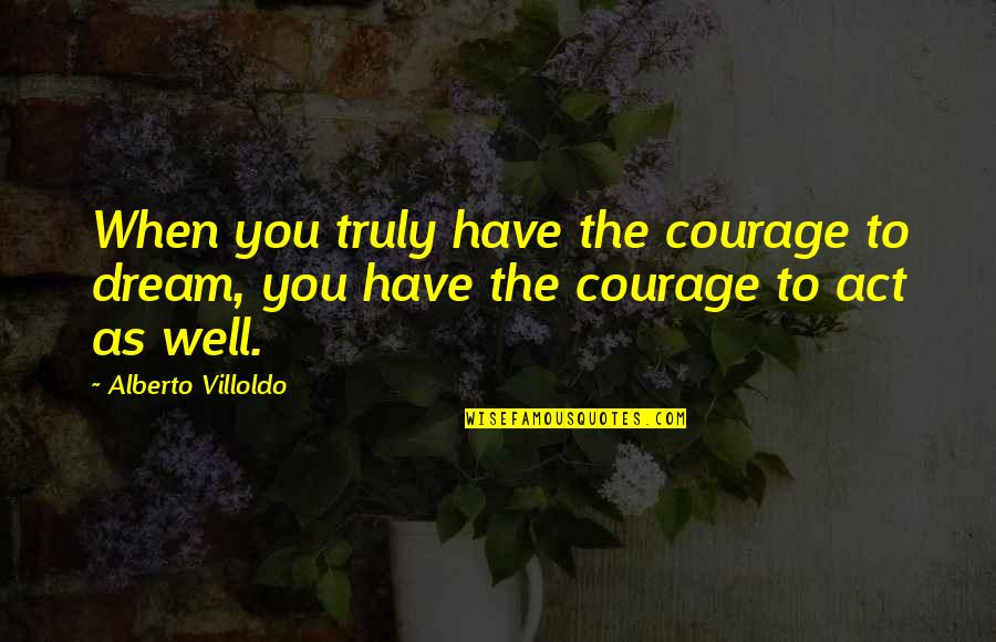 Dream Act Quotes By Alberto Villoldo: When you truly have the courage to dream,