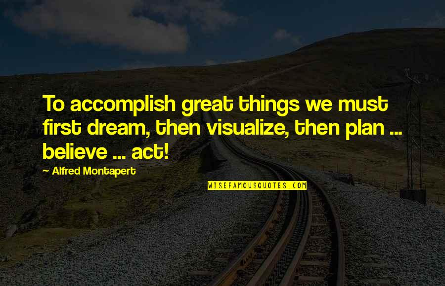 Dream Act Quotes By Alfred Montapert: To accomplish great things we must first dream,