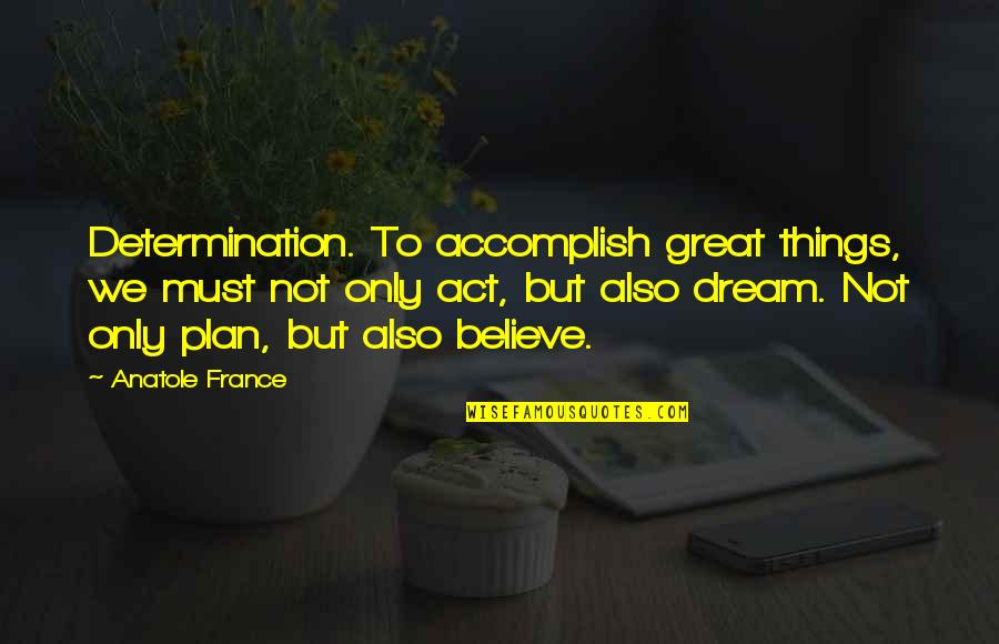 Dream Act Quotes By Anatole France: Determination. To accomplish great things, we must not