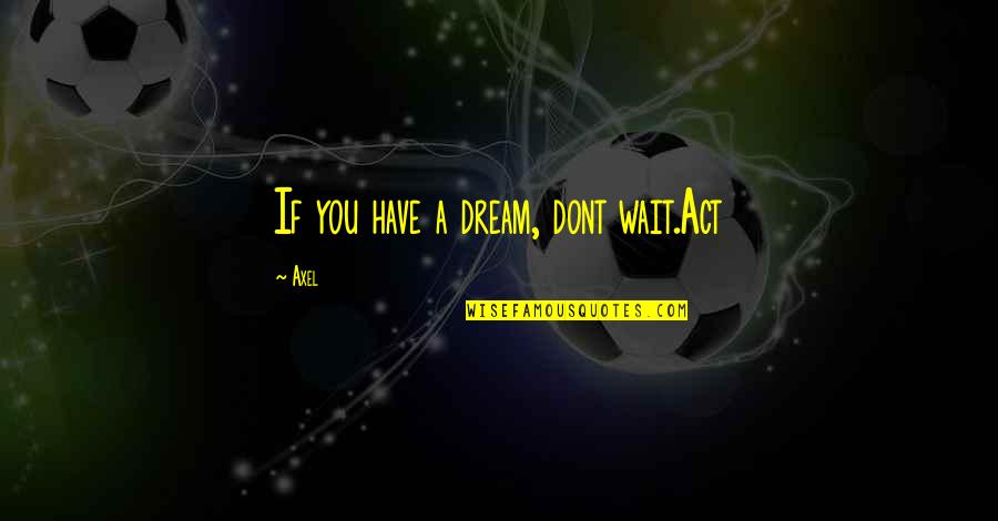 Dream Act Quotes By Axel: If you have a dream, dont wait.Act