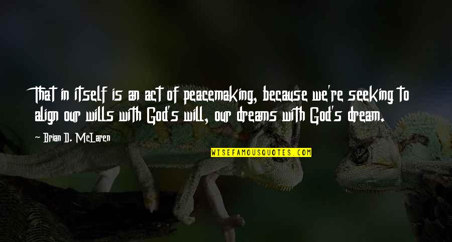 Dream Act Quotes By Brian D. McLaren: That in itself is an act of peacemaking,