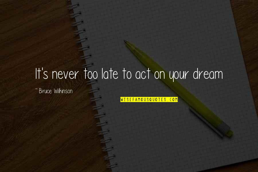 Dream Act Quotes By Bruce Wilkinson: It's never too late to act on your