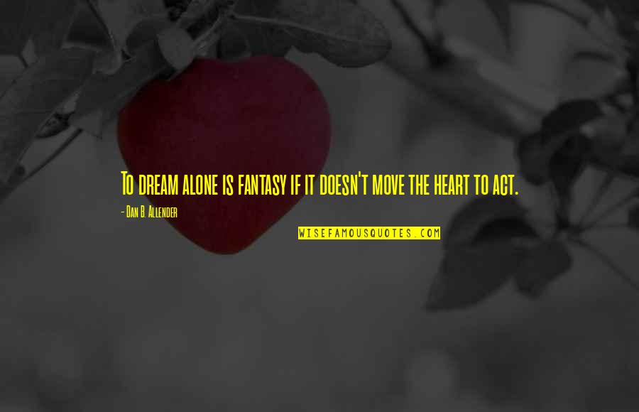 Dream Act Quotes By Dan B. Allender: To dream alone is fantasy if it doesn't