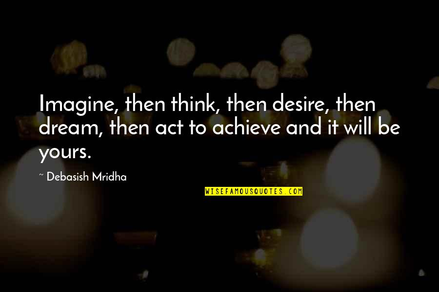 Dream Act Quotes By Debasish Mridha: Imagine, then think, then desire, then dream, then